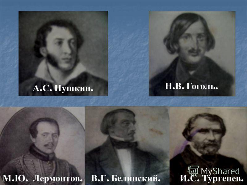 А. С. Пушкин. Н. В. Гоголь. М. Ю. Лермонтов. В. Г. Белинский. И. С. Тургенев.