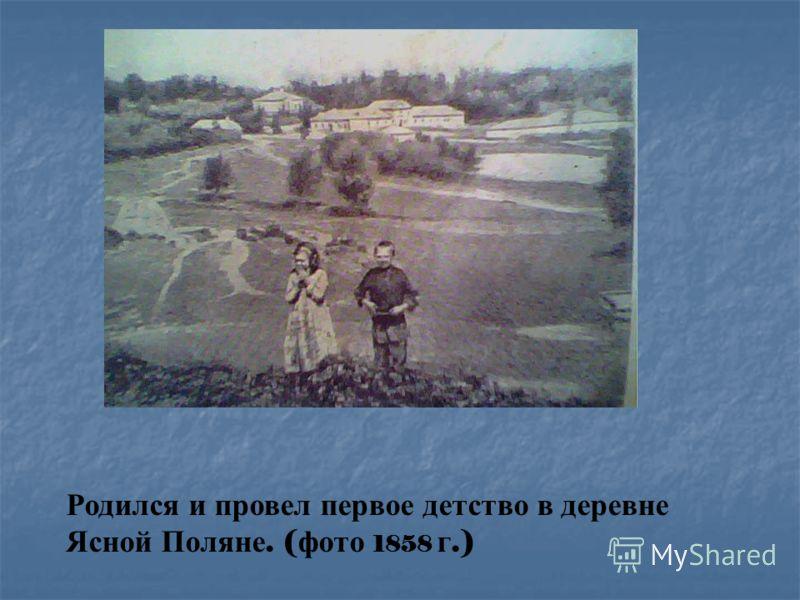 Родился и провел первое детство в деревне Ясной Поляне. ( фото 1858 г.)