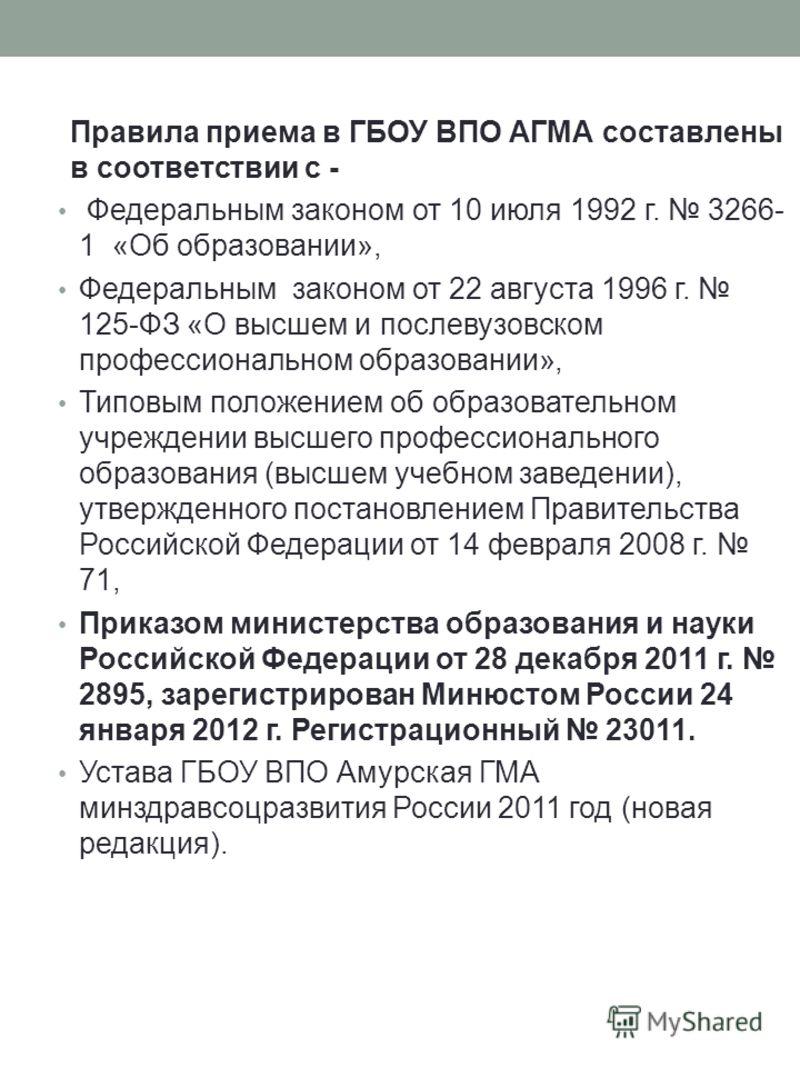Правила приема в ГБОУ ВПО АГМА составлены в соответствии с - Федеральным законом от 10 июля 1992 г. 3266- 1 «Об образовании», Федеральным законом от 22 августа 1996 г. 125-ФЗ «О высшем и послевузовском профессиональном образовании», Типовым положение