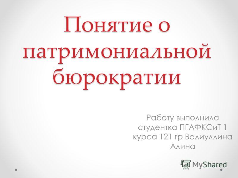 Понятие о патримониальной бюрократии Работу выполнила студентка ПГАФКСиТ 1 курса 121 гр Валиуллина Алина