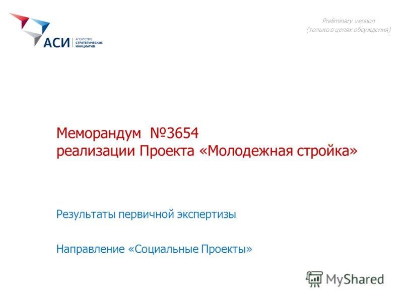 Меморандум 3654 реализации Проекта «Молодежная стройка» Направление «Социальные Проекты» Preliminary version (только в целях обсуждения) Результаты первичной экспертизы