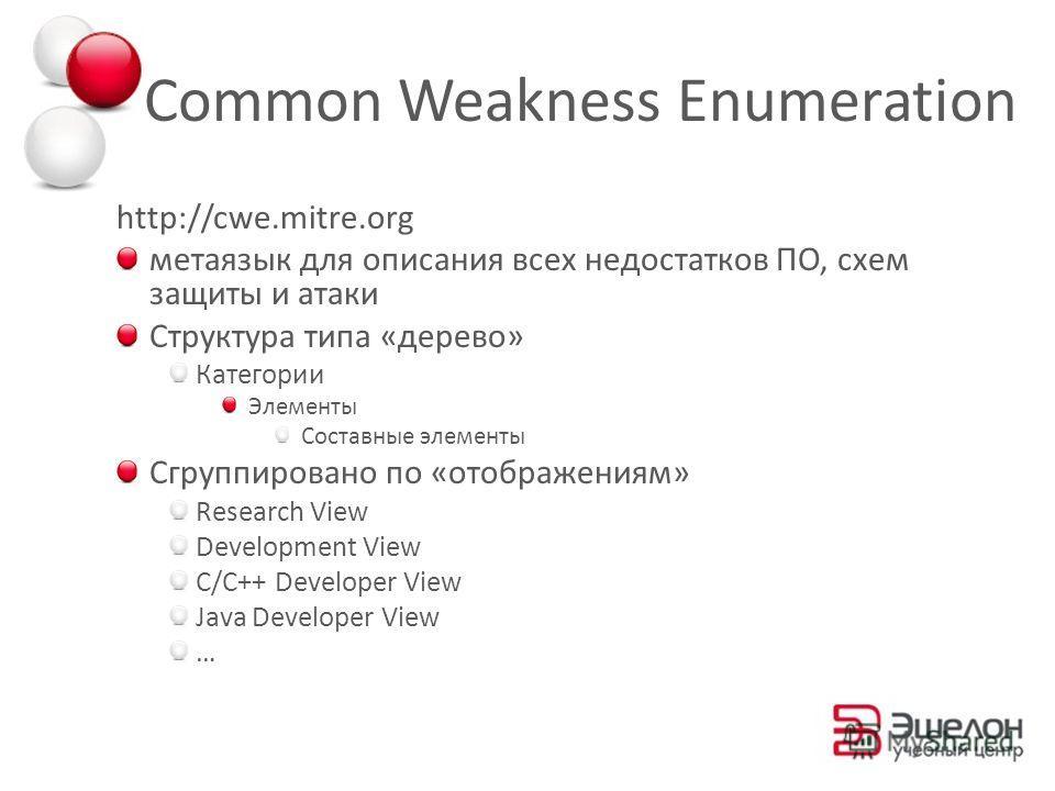 Common Weakness Enumeration http://cwe.mitre.org метаязык для описания всех недостатков ПО, схем защиты и атаки Структура типа «дерево» Категории Элементы Составные элементы Сгруппировано по «отображениям» Research View Development View C/C++ Develop