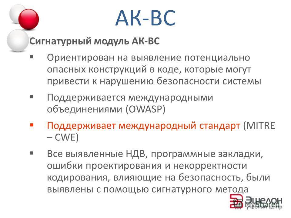 Сигнатурный модуль АК-ВС Ориентирован на выявление потенциально опасных конструкций в коде, которые могут привести к нарушению безопасности системы Поддерживается международными объединениями (ОWASP) Поддерживает международный стандарт (MITRE – CWE)
