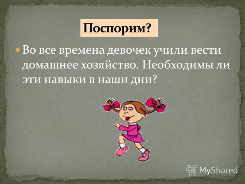 Во все времена девочек учили вести домашнее хозяйство. Необходимы ли эти навыки в наши дни?