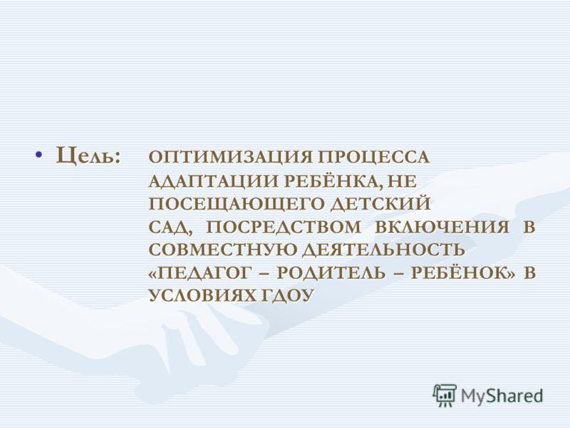 Цель:ОПТИМИЗАЦИЯ ПРОЦЕССА АДАПТАЦИИ РЕБЁНКА, НЕ ПОСЕЩАЮЩЕГО ДЕТСКИЙ САД, ПОСРЕДСТВОМ ВКЛЮЧЕНИЯ В СОВМЕСТНУЮ ДЕЯТЕЛЬНОСТЬ «ПЕДАГОГ – РОДИТЕЛЬ – РЕБЁНОК» В УСЛОВИЯХ ГДОУ