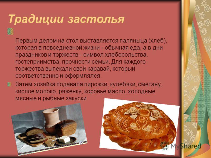 Традиции застолья Первым делом на стол выставляется паляныца (хлеб), которая в повседневной жизни - обычная еда, а в дни праздников и торжеств - симво