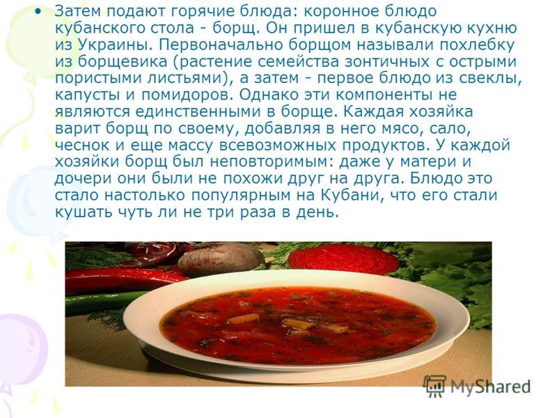 Затем подают горячие блюда: коронное блюдо кубанского стола - борщ. Он пришел в кубанскую кухню из Украины. Первоначально борщом называли похлебку из