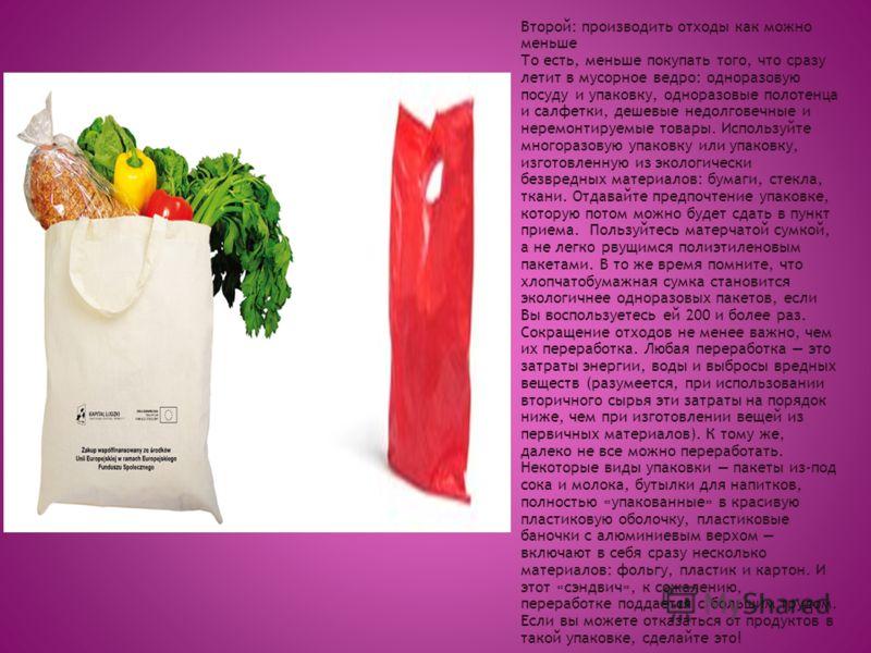Второй: производить отходы как можно меньше То есть, меньше покупать того, что сразу летит в мусорное ведро: одноразовую посуду и упаковку, одноразовые полотенца и салфетки, дешевые недолговечные и неремонтируемые товары. Используйте многоразовую упа