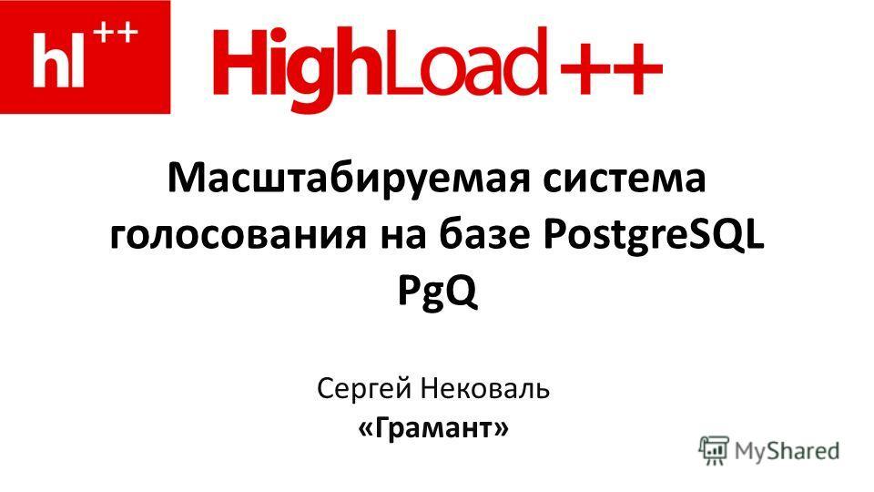 Масштабируемая система голосования на базе PostgreSQL PgQ Сергей Нековаль «Грамант»