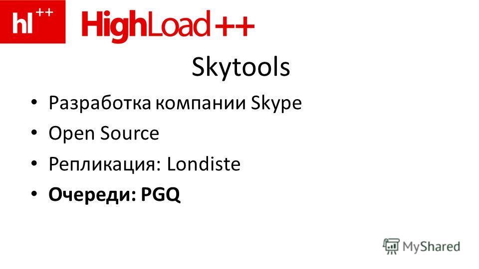 Skytools Разработка компании Skype Open Source Репликация: Londiste Очереди: PGQ
