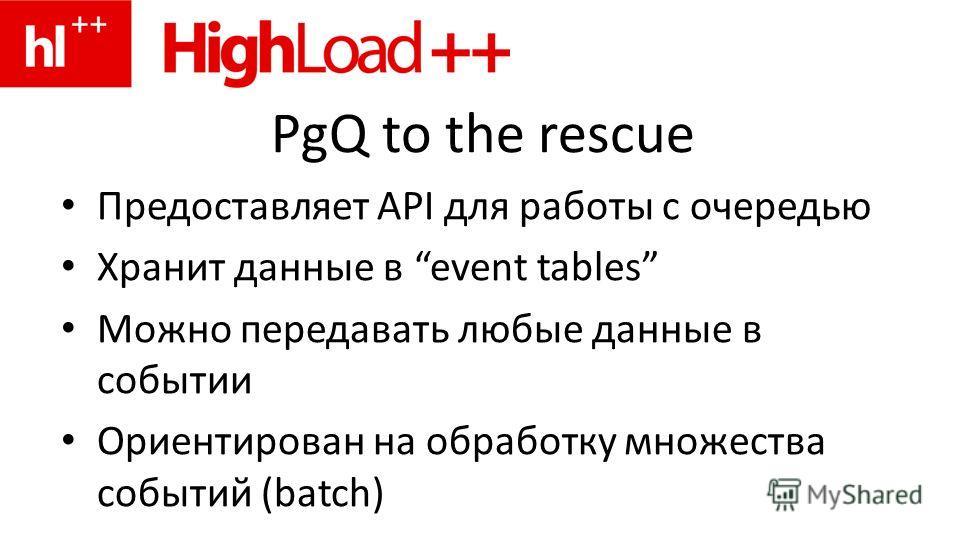 PgQ to the rescue Предоставляет API для работы с очередью Хранит данные в event tables Можно передавать любые данные в событии Ориентирован на обработку множества событий (batch)