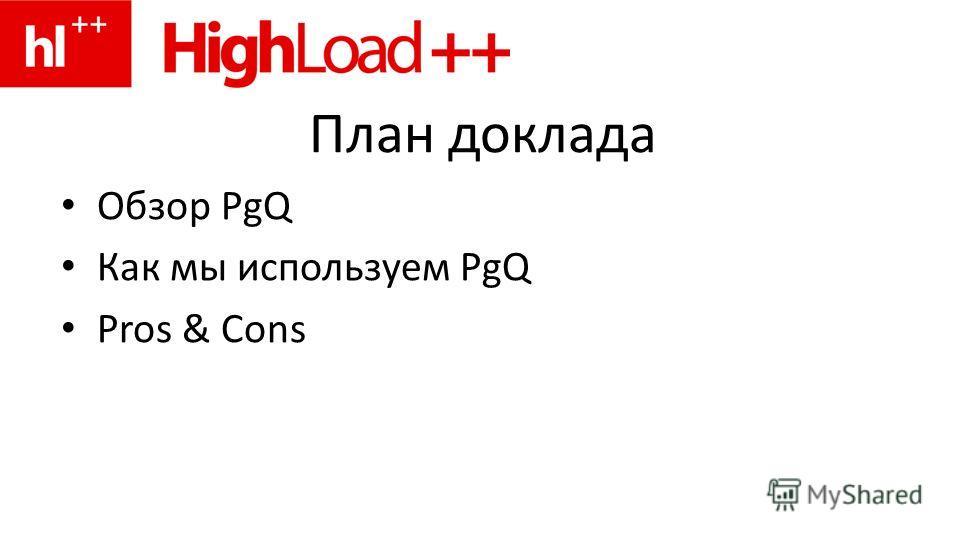 План доклада Обзор PgQ Как мы используем PgQ Pros & Cons