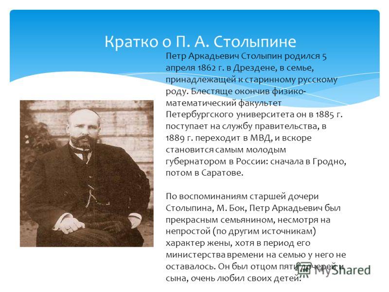 Кратко о П. А. Столыпине П. А. Столыпин Петр Аркадьевич Столыпин родился 5 апреля 1862 г. в Дрездене, в семье, принадлежащей к старинному русскому роду. Блестяще окончив физико- математический факультет Петербургского университета он в 1885 г. поступ
