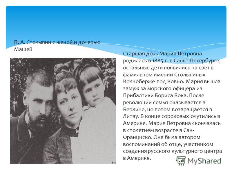П. А. Столыпин с женой и дочерью Машей Старшая дочь Мария Петровна родилась в 1885 г. в Санкт-Петербурге, остальные дети появились на свет в фамильном имении Столыпиных Колноберже под Ковно. Мария вышла замуж за морского офицера из Прибалтики Бориса