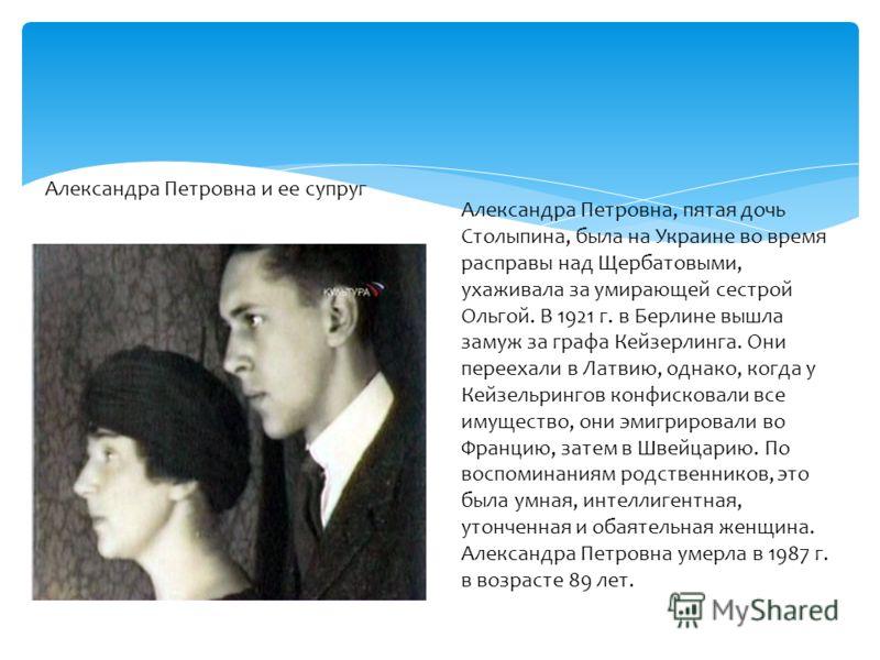 Александра Петровна и ее супруг Александра Петровна, пятая дочь Столыпина, была на Украине во время расправы над Щербатовыми, ухаживала за умирающей сестрой Ольгой. В 1921 г. в Берлине вышла замуж за графа Кейзерлинга. Они переехали в Латвию, однако,