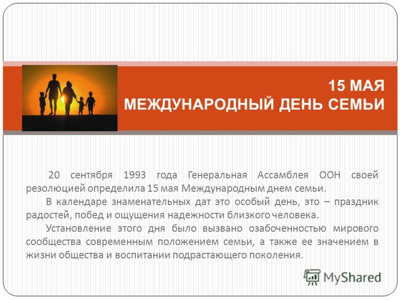 20 сентября 1993 года Генеральная Ассамблея ООН своей резолюцией определила 15 мая Международным днем семьи. В календаре знаменательных дат это особый день, это – праздник радостей, побед и ощущения надежности близкого человека. Установление этого дн