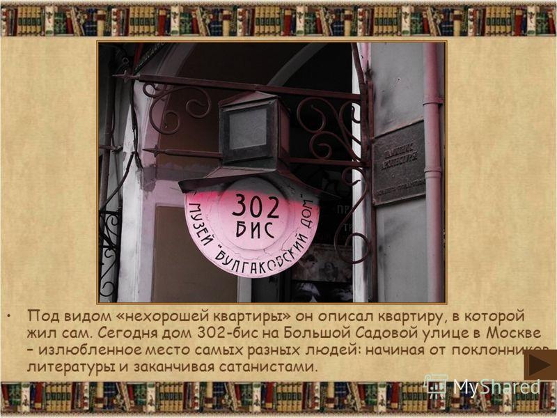 Под видом «нехорошей квартиры» он описал квартиру, в которой жил сам. Сегодня дом 302-бис на Большой Садовой улице в Москве – излюбленное место самых разных людей: начиная от поклонников литературы и заканчивая сатанистами.