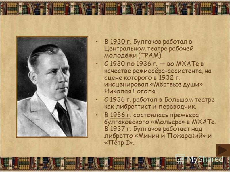 В 1930 г. Булгаков работал в Центральном театре рабочей молодёжи (ТРАМ). С 1930 по 1936 г. во МХАТе в качестве режиссёра-ассистента, на сцене которого в 1932 г. инсценировал «Мёртвые души» Николая Гоголя. С 1936 г. работал в Большом театре как либрет