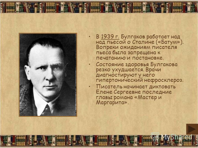 В 1939 г. Булгаков работает над над пьесой о Сталине («Батум»). Вопреки ожиданиям писателя пьеса была запрещена к печатанию и постановке. Состояние здоровья Булгакова резко ухудшается. Врачи диагностируют у него гипертонический нефросклероз. Писатель