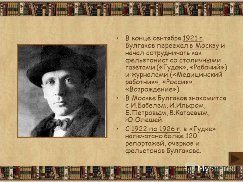 В конце сентября 1921 г. Булгаков переехал в Москву и начал сотрудничать как фельетонист со столичными газетами («Гудок», «Рабочий») и журналами («Медицинский работник», «Россия», «Возрождение»). В Москве Булгаков знакомится с И.Бабелем, И.Ильфом, Е.