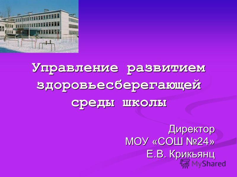 Управление развитием здоровьесберегающей среды школы Директор МОУ «СОШ 24» Е.В. Крикьянц