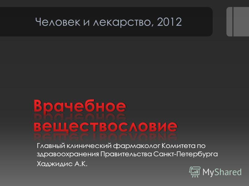 Главный клинический фармаколог Комитета по здравоохранения Правительства Санкт-Петербурга Хаджидис А.К. Человек и лекарство, 2012