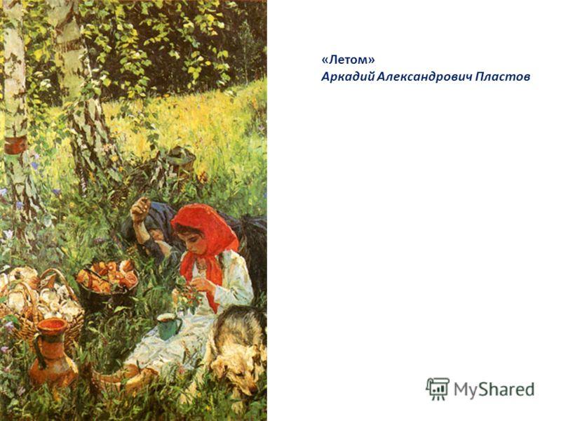 «Летом» Аркадий Александрович Пластов