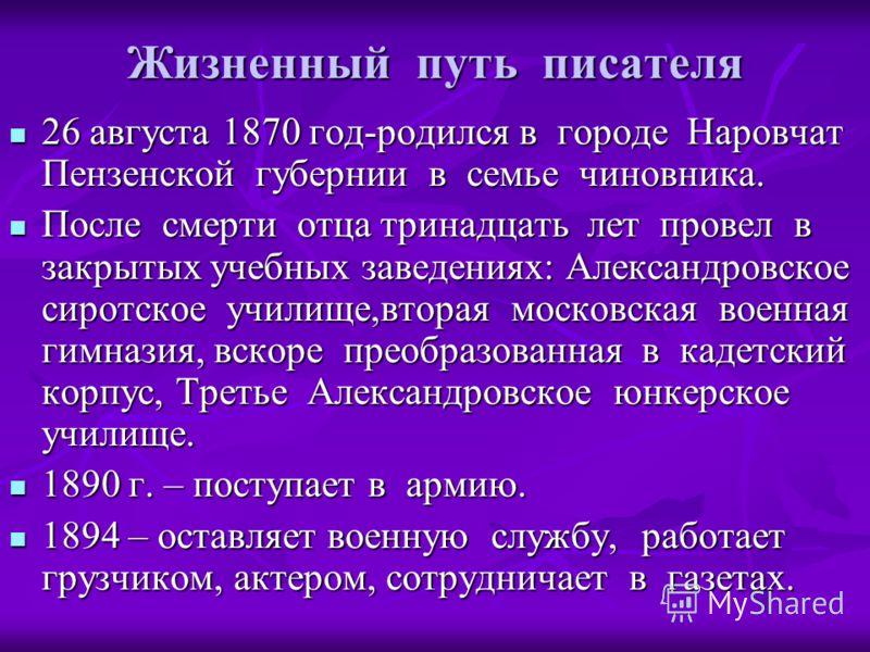 Жизненный путь писателя 26 августа 1870 год-родился в городе Наровчат Пензенской губернии в семье чиновника. 26 августа 1870 год-родился в городе Наровчат Пензенской губернии в семье чиновника. После смерти отца тринадцать лет провел в закрытых учебн