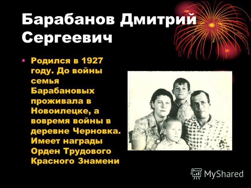 Барабанов Дмитрий Сергеевич Родился в 1927 году. До войны семья Барабановых проживала в Новоилецке, а вовремя войны в деревне Черновка. Имеет награды Орден Трудового Красного Знамени