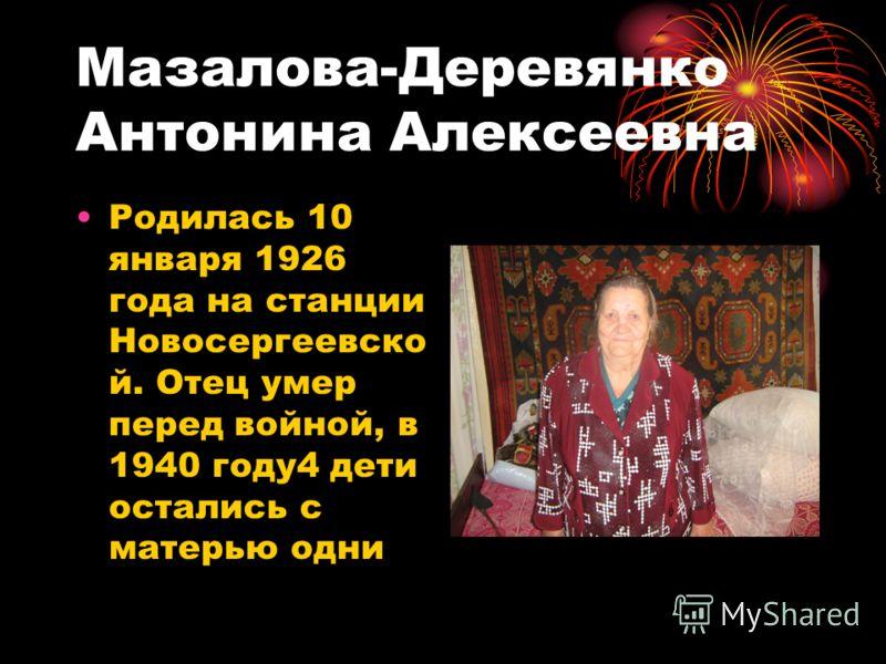 Мазалова-Деревянко Антонина Алексеевна Родилась 10 января 1926 года на станции Новосергеевско й. Отец умер перед войной, в 1940 году4 дети остались с матерью одни