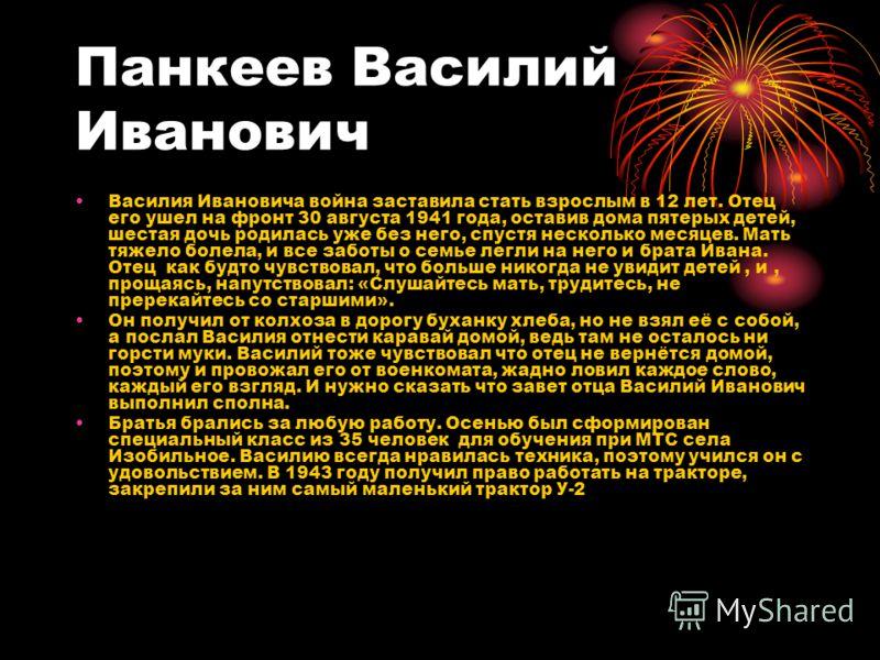 Панкеев Василий Иванович Василия Ивановича война заставила стать взрослым в 12 лет. Отец его ушел на фронт 30 августа 1941 года, оставив дома пятерых детей, шестая дочь родилась уже без него, спустя несколько месяцев. Мать тяжело болела, и все заботы