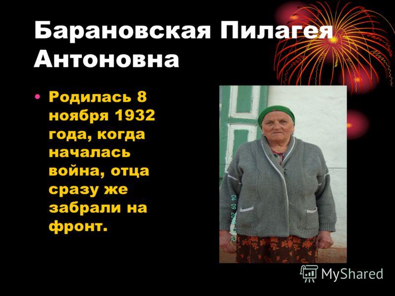 Барановская Пилагея Антоновна Родилась 8 ноября 1932 года, когда началась война, отца сразу же забрали на фронт.