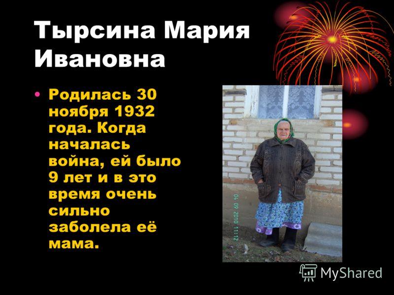 Тырсина Мария Ивановна Родилась 30 ноября 1932 года. Когда началась война, ей было 9 лет и в это время очень сильно заболела её мама.