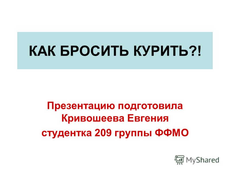 КАК БРОСИТЬ КУРИТЬ?! Презентацию подготовила Кривошеева Евгения студентка 209 группы ФФМО