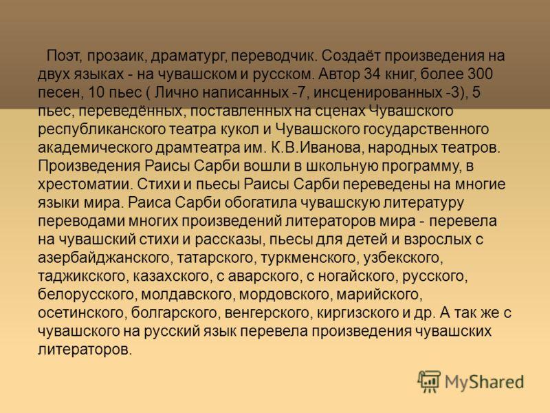 Поэт, прозаик, драматург, переводчик. Создаёт произведения на двух языках - на чувашском и русском. Автор 34 книг, более 300 песен, 10 пьес ( Лично написанных -7, инсценированных -3), 5 пьес, переведённых, поставленных на сценах Чувашского республика