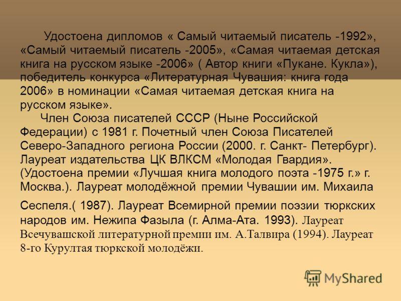 Удостоена дипломов « Самый читаемый писатель -1992», «Самый читаемый писатель -2005», «Самая читаемая детская книга на русском языке -2006» ( Автор книги «Пукане. Кукла»), победитель конкурса «Литературная Чувашия: книга года 2006» в номинации «Самая