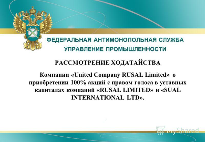 ФЕДЕРАЛЬНАЯ АНТИМОНОПОЛЬНАЯ СЛУЖБА УПРАВЛЕНИЕ ПРОМЫШЛЕННОСТИ РАССМОТРЕНИЕ ХОДАТАЙСТВА Компании «United Company RUSAL Limited» о приобретении 100% акций с правом голоса в уставных капиталах компаний «RUSAL LIMITED» и «SUAL INTERNATIONAL LTD»..