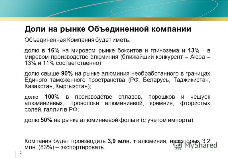 2 Объединенная Компания будет иметь: долю в 16% на мировом рынке бокситов и глинозема и 13% - в мировом производстве алюминия (ближайший конкурент – Alcoa – 13% и 11% соответственно) долю свыше 90% на рынке алюминия необработанного в границах Единого