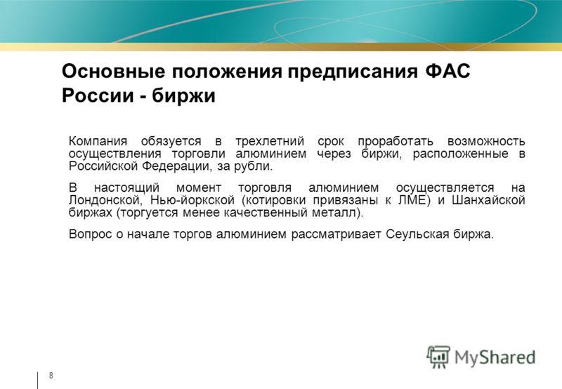 8 Компания обязуется в трехлетний срок проработать возможность осуществления торговли алюминием через биржи, расположенные в Российской Федерации, за рубли. В настоящий момент торговля алюминием осуществляется на Лондонской, Нью-йоркской (котировки п