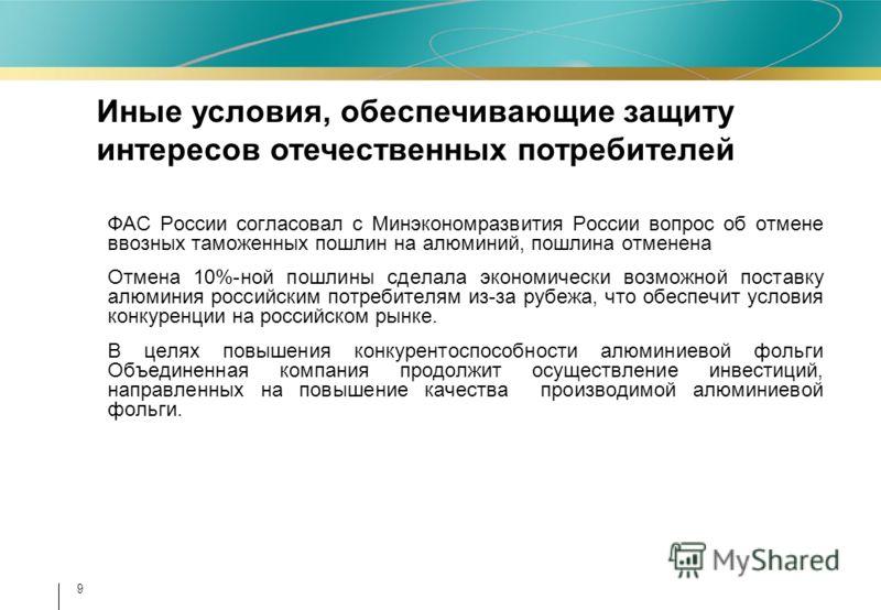 9 ФАС России согласовал с Минэкономразвития России вопрос об отмене ввозных таможенных пошлин на алюминий, пошлина отменена Отмена 10%-ной пошлины сделала экономически возможной поставку алюминия российским потребителям из-за рубежа, что обеспечит ус