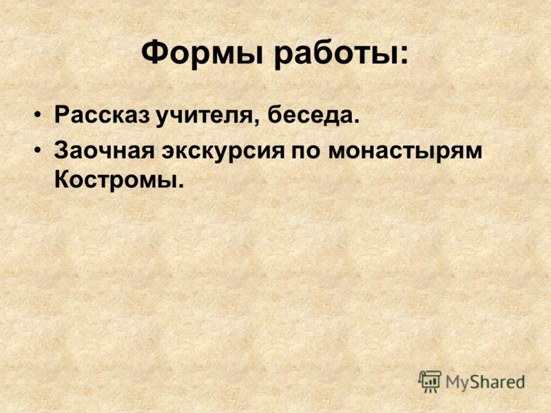Формы работы: Рассказ учителя, беседа. Заочная экскурсия по монастырям Костромы.