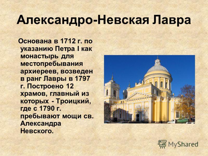 Александро-Невская Лавра Основана в 1712 г. по указанию Петра I как монастырь для местопребывания архиереев, возведен в ранг Лавры в 1797 г. Построено 12 храмов, главный из которых - Троицкий, где с 1790 г. пребывают мощи св. Александра Невского.