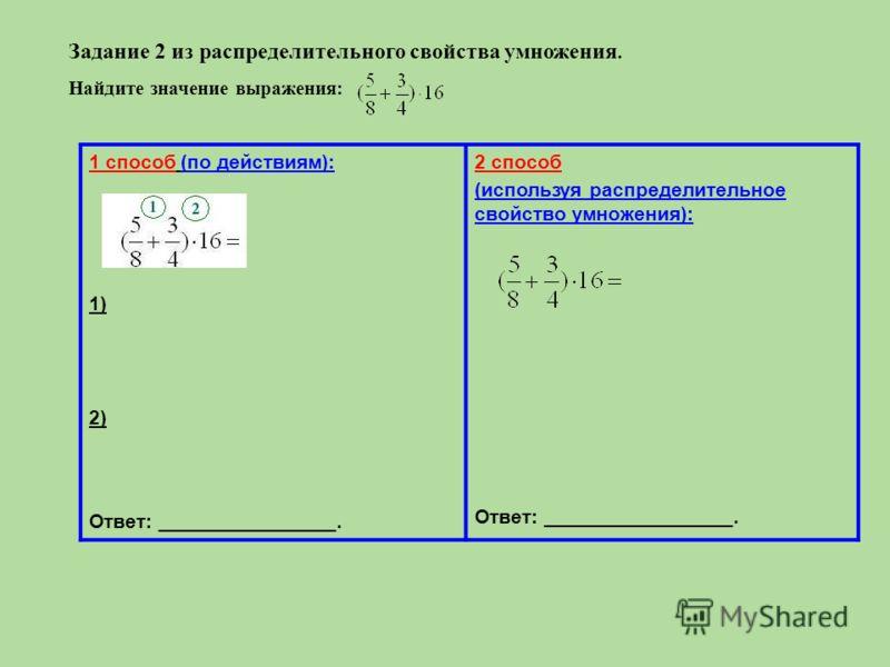 Задание 2 из распределительного свойства умножения. Найдите значение выражения: 1 способ (по действиям): 1) 2) Ответ: ________________. 2 способ (используя распределительное свойство умножения): Ответ: _________________.