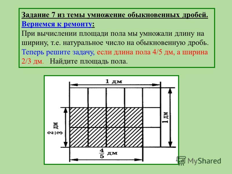 Задание 7 из темы умножение обыкновенных дробей. Вернемся к ремонту: При вычислении площади пола мы умножали длину на ширину, т.е. натуральное число на обыкновенную дробь. Теперь решите задачу, если длина пола 4/5 дм, а ширина 2/3 дм. Найдите площадь