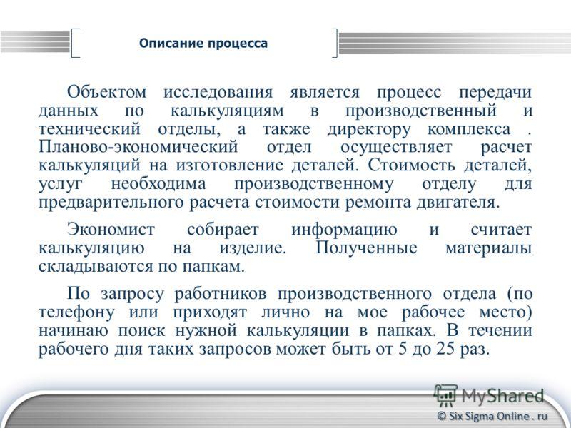 © Six Sigma Online. ru Описание процесса Формирование группы участников Контроль за прохождением тренинга до конца Координирование действий участников Объектом исследования является процесс передачи данных по калькуляциям в производственный и техниче