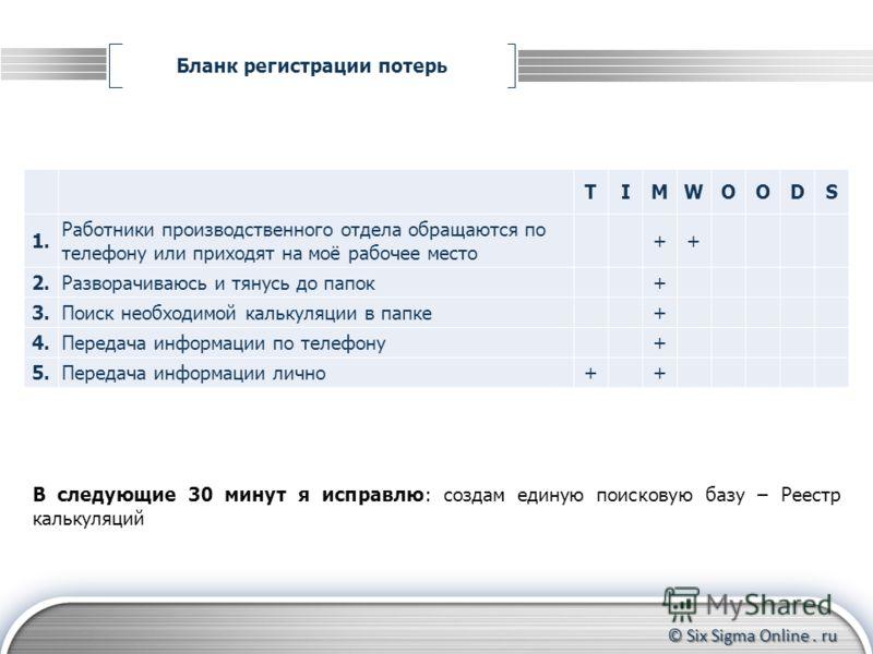 © Six Sigma Online. ru Бланк регистрации потерь Формирование группы участников Контроль за прохождением тренинга до конца Координирование действий участников TIMWOODS 1. Работники производственного отдела обращаются по телефону или приходят на моё ра