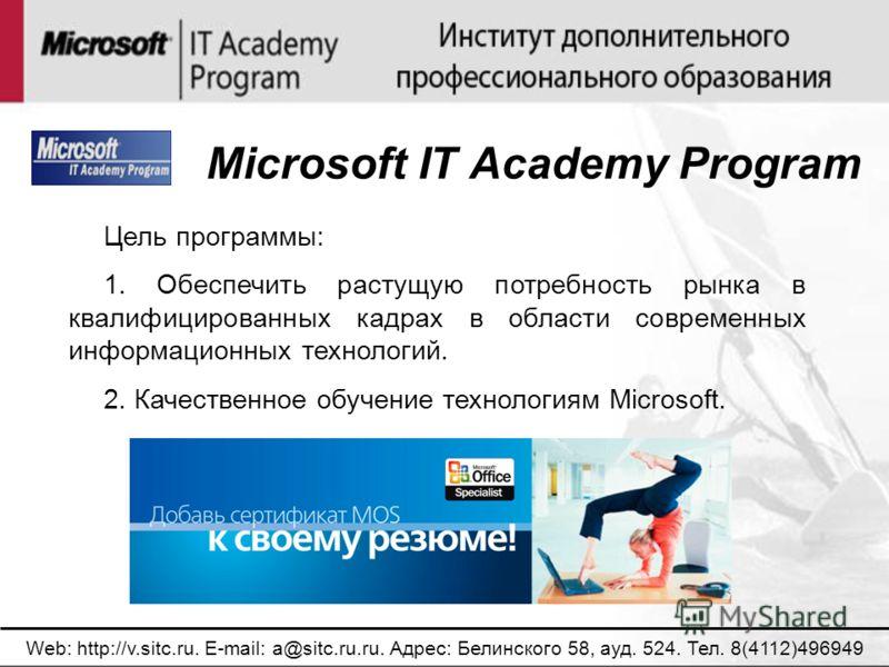 Web: http://v.sitc.ru. E-mail: a@sitc.ru.ru. Адрес: Белинского 58, ауд. 524. Тел. 8(4112)496949 Microsoft IT Academy Program Цель программы: 1. Обеспечить растущую потребность рынка в квалифицированных кадрах в области современных информационных техн