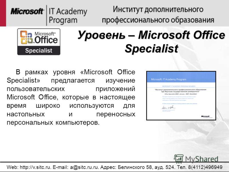 Уровень – Microsoft Office Specialist Web: http://v.sitc.ru. E-mail: a@sitc.ru.ru. Адрес: Белинского 58, ауд. 524. Тел. 8(4112)496949 В рамках уровня «Microsoft Office Specialist» предлагается изучение пользовательских приложений Microsoft Office, ко
