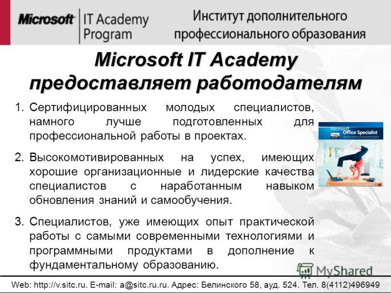 Microsoft IT Academy предоставляет работодателям Web: http://v.sitc.ru. E-mail: a@sitc.ru.ru. Адрес: Белинского 58, ауд. 524. Тел. 8(4112)496949 1.Сертифицированных молодых специалистов, намного лучше подготовленных для профессиональной работы в прое