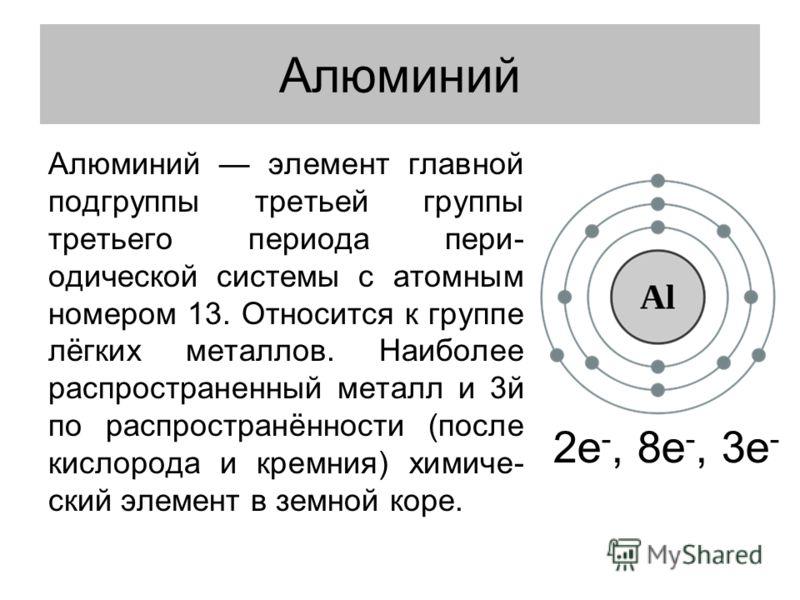 Алюминий элемент главной подгруппы третьей группы третьего периода пери- одической системы с атомным номером 13. Относится к группе лёгких металлов. Наиболее распространенный металл и 3й по распространённости (после кислорода и кремния) химиче- ский